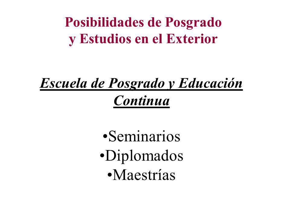 Posibilidades de Posgrado y Estudios en el Exterior Escuela de Posgrado y Educación Continua Seminarios Diplomados Maestrías