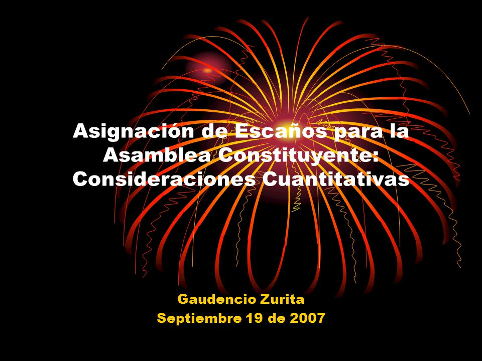 Asignación de Escaños para la Asamblea Constituyente: Consideraciones Cuantitativas Gaudencio Zurita Septiembre 19 de 2007