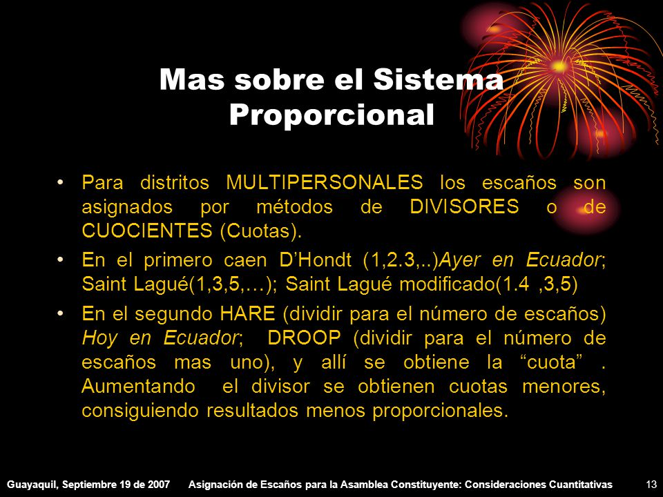 Guayaquil, Septiembre 19 de 2007Asignación de Escaños para la Asamblea Constituyente: Consideraciones Cuantitativas13 Mas sobre el Sistema Proporcional Para distritos MULTIPERSONALES los escaños son asignados por métodos de DIVISORES o de CUOCIENTES (Cuotas).