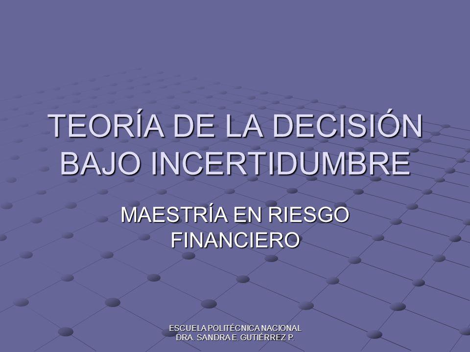 ESCUELA POLITÉCNICA NACIONAL DRA. SANDRA E. GUTIÉRREZ P. TEORÍA DE LA DECISIÓN BAJO INCERTIDUMBRE MAESTRÍA EN RIESGO FINANCIERO