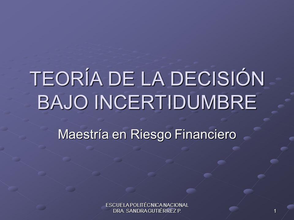 ESCUELA POLITÉCNICA NACIONAL DRA. SANDRA GUTIÉRREZ P. 1 TEORÍA DE LA DECISIÓN BAJO INCERTIDUMBRE Maestría en Riesgo Financiero
