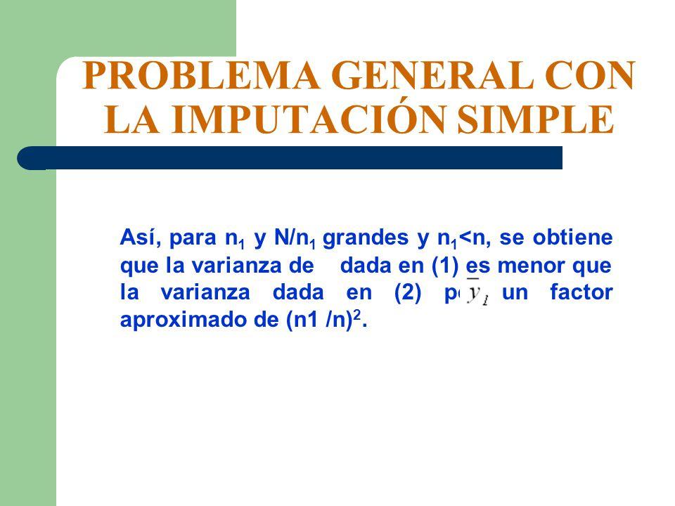 PROBLEMA GENERAL CON LA IMPUTACIÓN SIMPLE Así, para n 1 y N/n 1 grandes y n 1 <n, se obtiene que la varianza de dada en (1) es menor que la varianza d