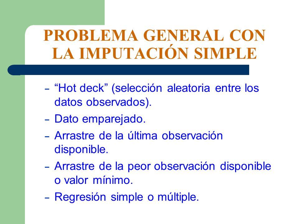 PROBLEMA GENERAL CON LA IMPUTACIÓN SIMPLE – Hot deck (selección aleatoria entre los datos observados). – Dato emparejado. – Arrastre de la última obse