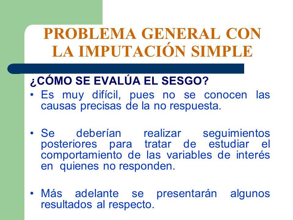 PROBLEMA GENERAL CON LA IMPUTACIÓN SIMPLE ¿CÓMO SE EVALÚA EL SESGO? Es muy difícil, pues no se conocen las causas precisas de la no respuesta. Se debe