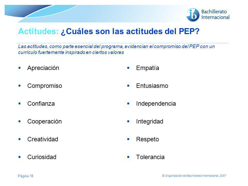 © Organización del Bachillerato Internacional, 2007 Página 18 Actitudes: ¿Cuáles son las actitudes del PEP? Las actitudes, como parte esencial del pro