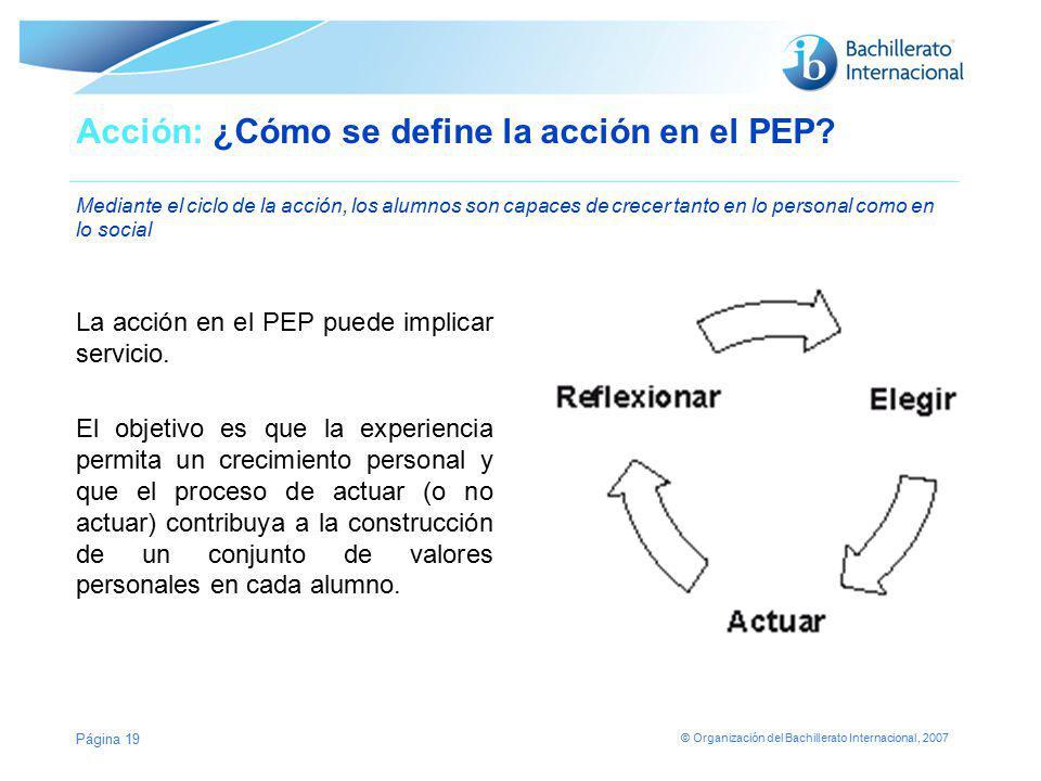 © Organización del Bachillerato Internacional, 2007 Página 19 Acción: ¿Cómo se define la acción en el PEP? Mediante el ciclo de la acción, los alumnos