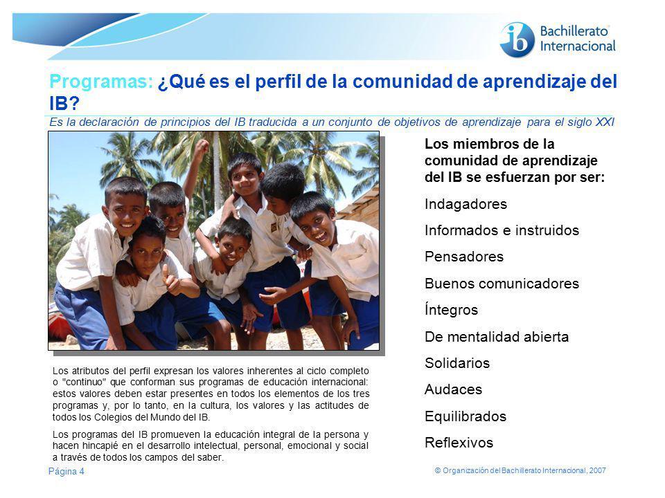 © Organización del Bachillerato Internacional, 2007 Página 4 Programas: ¿Qué es el perfil de la comunidad de aprendizaje del IB? Es la declaración de