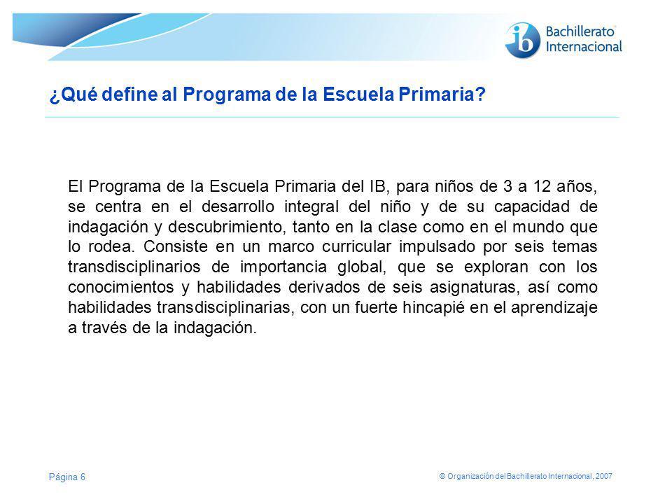 © Organización del Bachillerato Internacional, 2007 Página 6 ¿Qué define al Programa de la Escuela Primaria? El Programa de la Escuela Primaria del IB