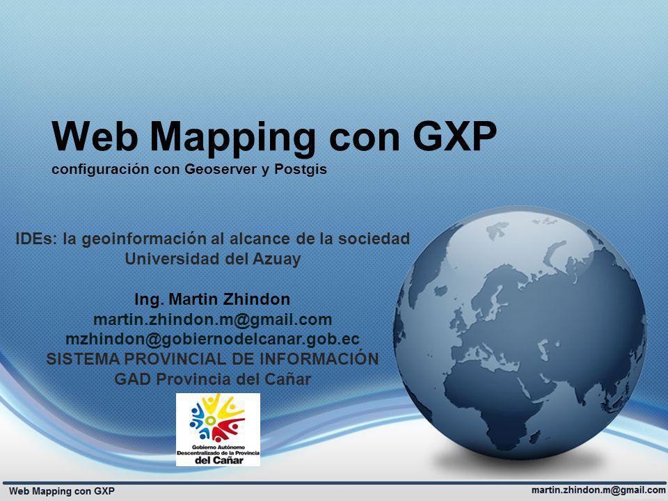Web Mapping con GXP configuración con Geoserver y Postgis IDEs: la geoinformación al alcance de la sociedad Universidad del Azuay Ing. Martin Zhindon