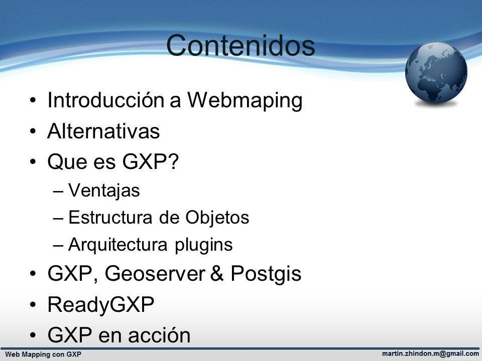 Contenidos Introducción a Webmaping Alternativas Que es GXP? –Ventajas –Estructura de Objetos –Arquitectura plugins GXP, Geoserver & Postgis ReadyGXP
