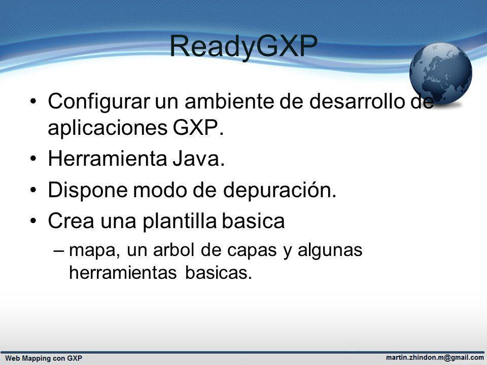 ReadyGXP Configurar un ambiente de desarrollo de aplicaciones GXP. Herramienta Java. Dispone modo de depuración. Crea una plantilla basica –mapa, un a