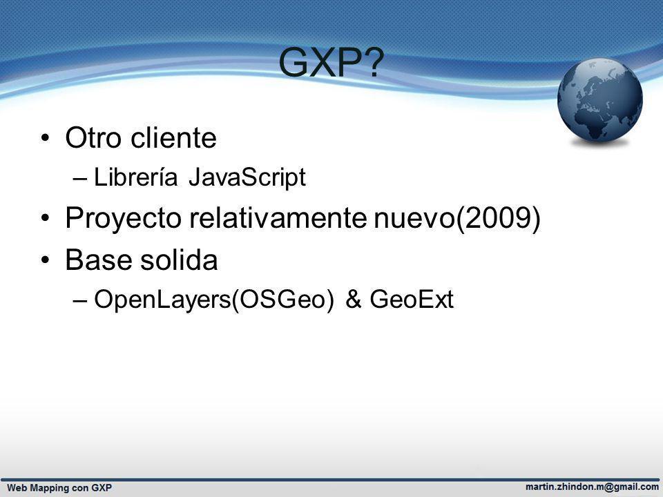 GXP? Otro cliente –Librería JavaScript Proyecto relativamente nuevo(2009) Base solida –OpenLayers(OSGeo) & GeoExt