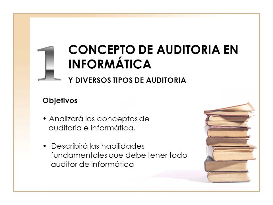CONCEPTO DE AUDITORIA EN INFORMÁTICA Y DIVERSOS TIPOS DE AUDITORIA Objetivos Analizará los conceptos de auditoria e informática. Describirá las habili