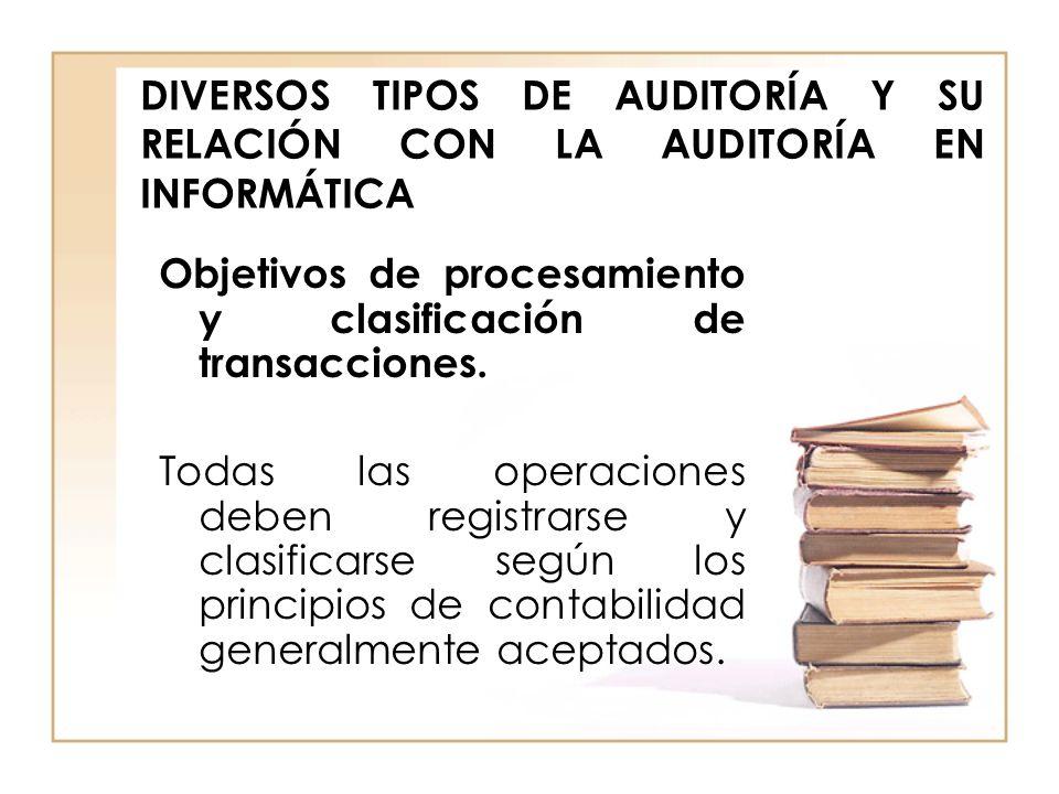 DIVERSOS TIPOS DE AUDITORÍA Y SU RELACIÓN CON LA AUDITORÍA EN INFORMÁTICA Objetivos de procesamiento y clasificación de transacciones. Todas las opera