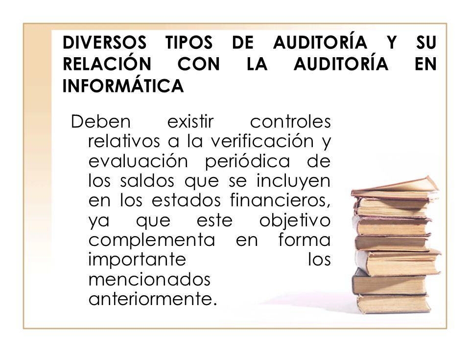DIVERSOS TIPOS DE AUDITORÍA Y SU RELACIÓN CON LA AUDITORÍA EN INFORMÁTICA Deben existir controles relativos a la verificación y evaluación periódica d