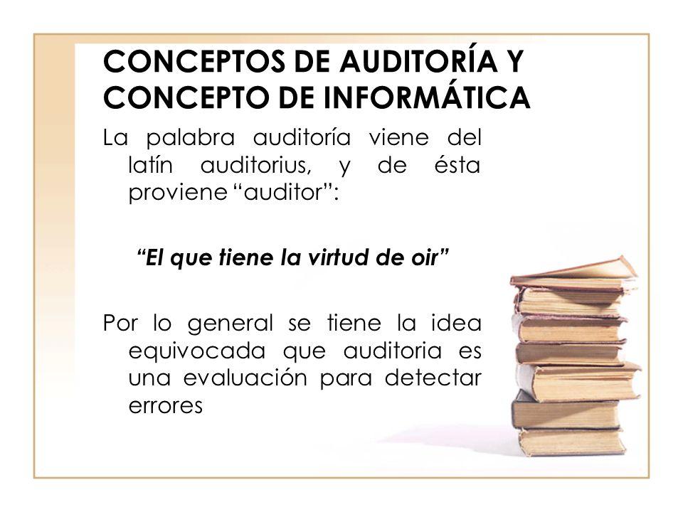 CONCEPTOS DE AUDITORÍA Y CONCEPTO DE INFORMÁTICA La palabra auditoría viene del latín auditorius, y de ésta proviene auditor: El que tiene la virtud d