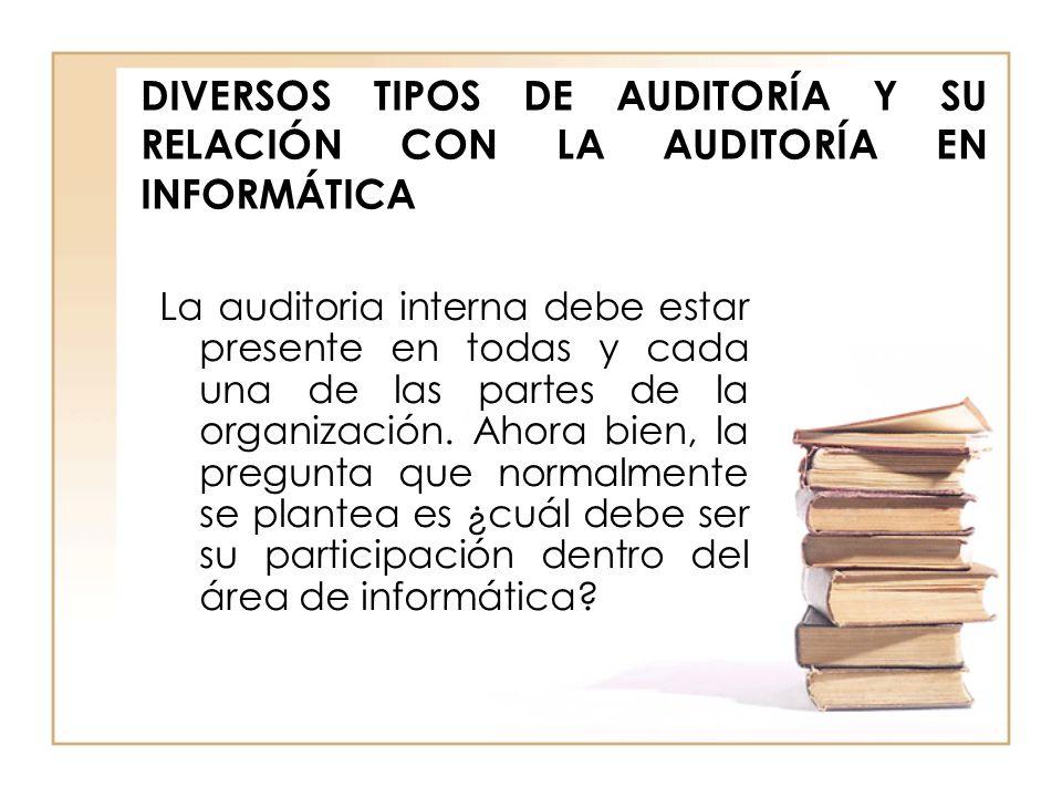 DIVERSOS TIPOS DE AUDITORÍA Y SU RELACIÓN CON LA AUDITORÍA EN INFORMÁTICA La auditoria interna debe estar presente en todas y cada una de las partes d