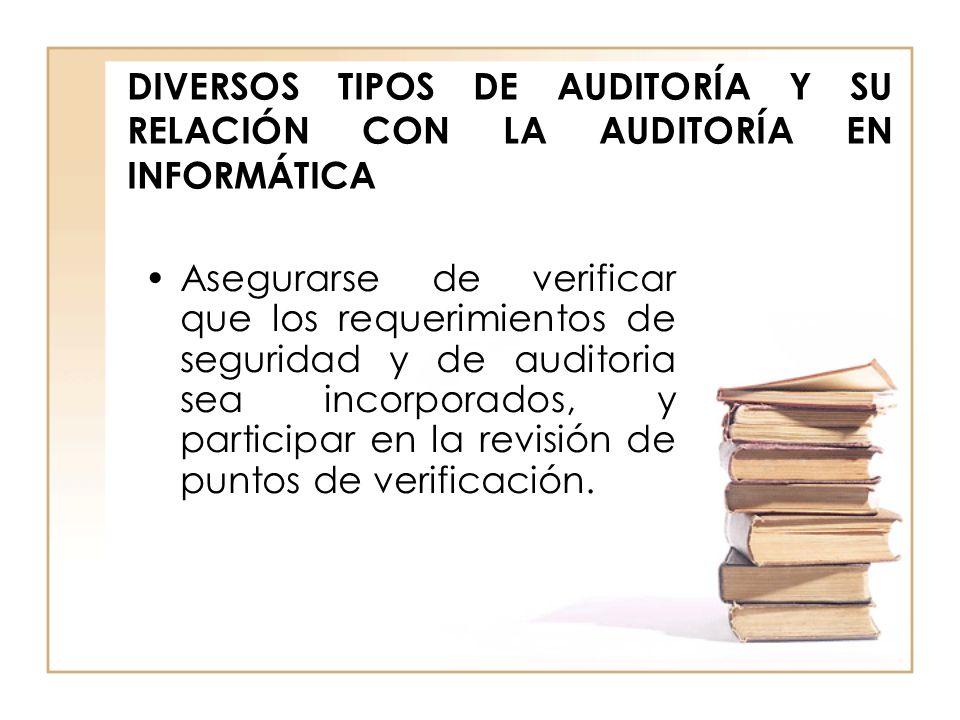 DIVERSOS TIPOS DE AUDITORÍA Y SU RELACIÓN CON LA AUDITORÍA EN INFORMÁTICA Asegurarse de verificar que los requerimientos de seguridad y de auditoria s