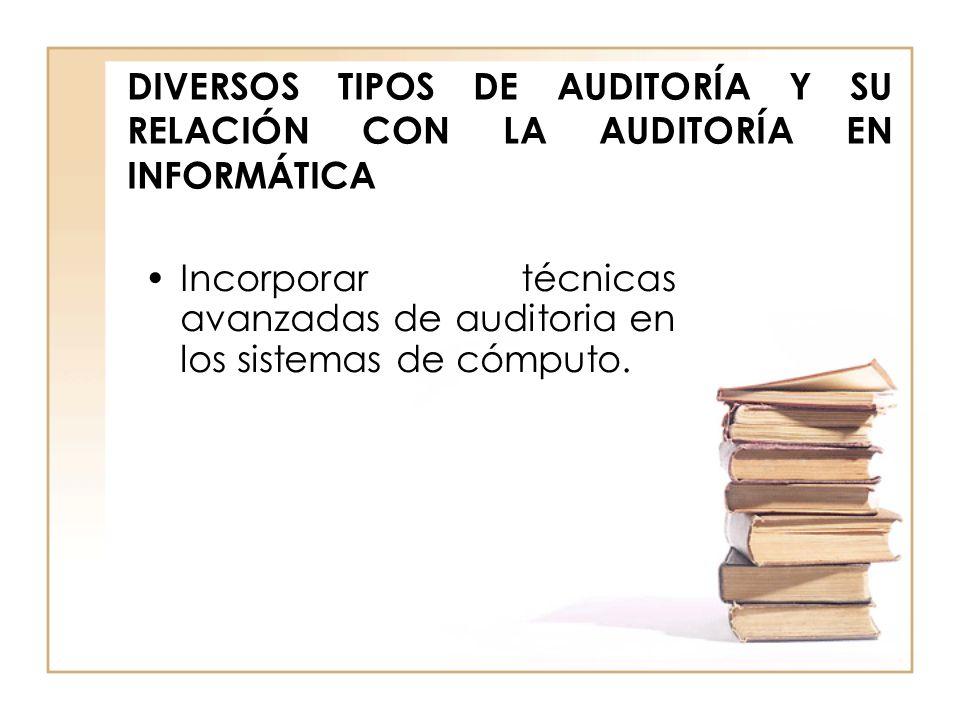 DIVERSOS TIPOS DE AUDITORÍA Y SU RELACIÓN CON LA AUDITORÍA EN INFORMÁTICA Incorporar técnicas avanzadas de auditoria en los sistemas de cómputo.