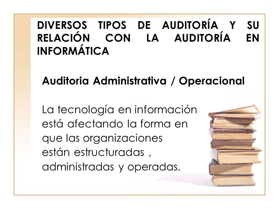 DIVERSOS TIPOS DE AUDITORÍA Y SU RELACIÓN CON LA AUDITORÍA EN INFORMÁTICA Auditoria Administrativa / Operacional La tecnología en información está afe
