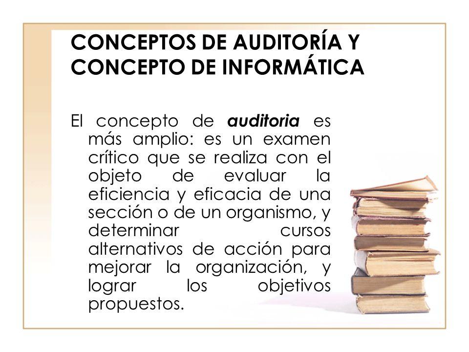 CONCEPTOS DE AUDITORÍA Y CONCEPTO DE INFORMÁTICA El concepto de auditoria es más amplio: es un examen crítico que se realiza con el objeto de evaluar