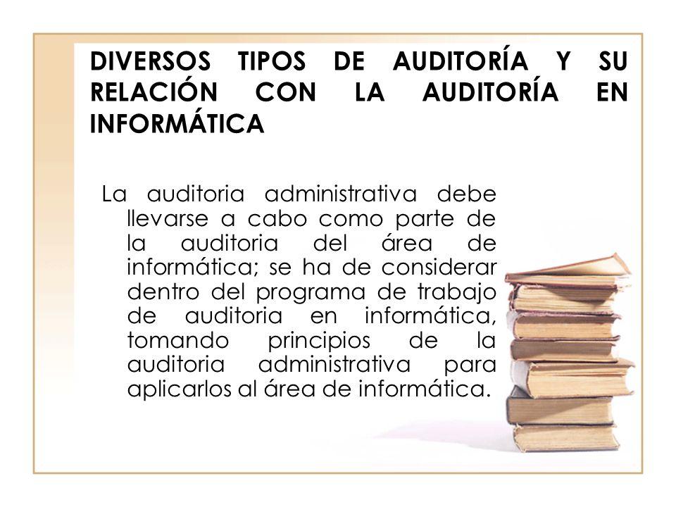 DIVERSOS TIPOS DE AUDITORÍA Y SU RELACIÓN CON LA AUDITORÍA EN INFORMÁTICA La auditoria administrativa debe llevarse a cabo como parte de la auditoria