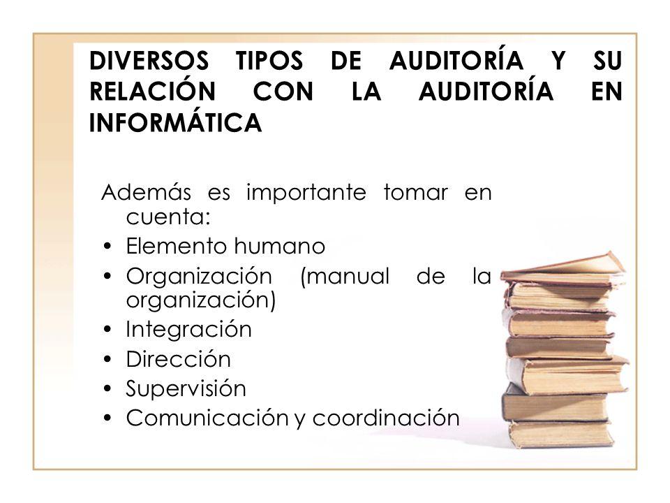 DIVERSOS TIPOS DE AUDITORÍA Y SU RELACIÓN CON LA AUDITORÍA EN INFORMÁTICA Además es importante tomar en cuenta: Elemento humano Organización (manual d
