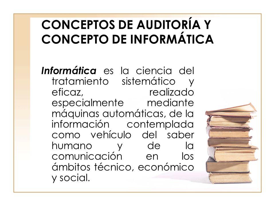 CONCEPTOS DE AUDITORÍA Y CONCEPTO DE INFORMÁTICA Informática es la ciencia del tratamiento sistemático y eficaz, realizado especialmente mediante máqu