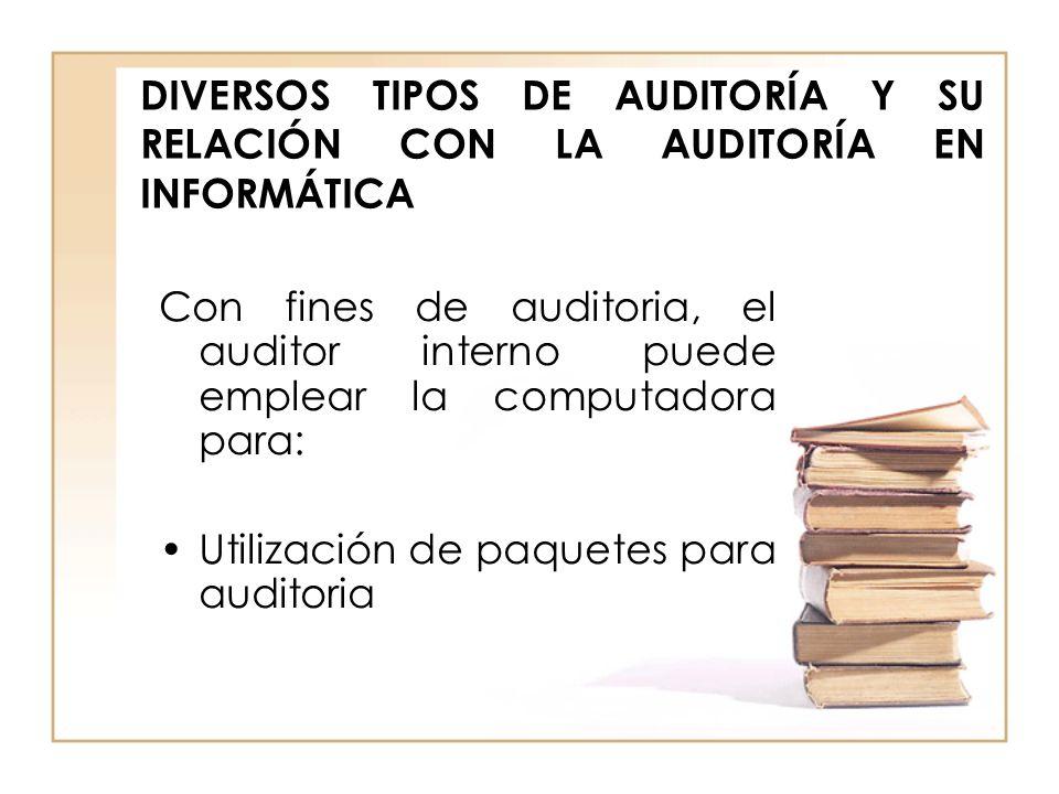 DIVERSOS TIPOS DE AUDITORÍA Y SU RELACIÓN CON LA AUDITORÍA EN INFORMÁTICA Con fines de auditoria, el auditor interno puede emplear la computadora para