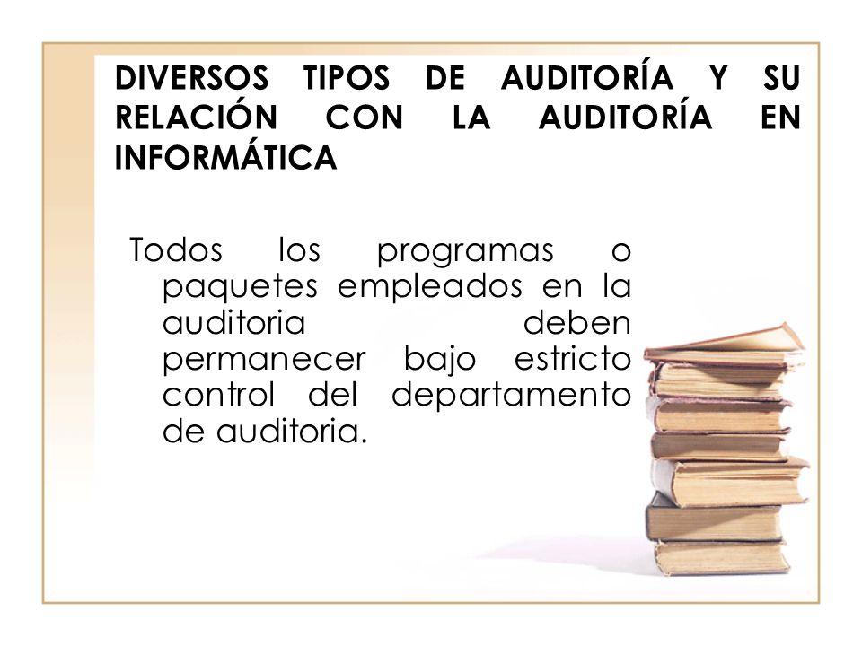 DIVERSOS TIPOS DE AUDITORÍA Y SU RELACIÓN CON LA AUDITORÍA EN INFORMÁTICA Todos los programas o paquetes empleados en la auditoria deben permanecer ba