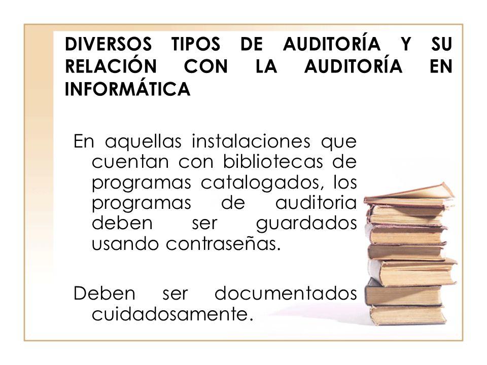 DIVERSOS TIPOS DE AUDITORÍA Y SU RELACIÓN CON LA AUDITORÍA EN INFORMÁTICA En aquellas instalaciones que cuentan con bibliotecas de programas catalogad