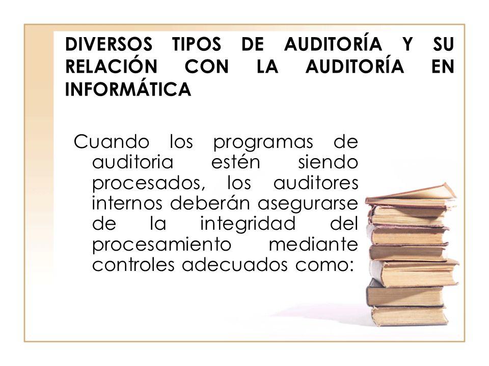 DIVERSOS TIPOS DE AUDITORÍA Y SU RELACIÓN CON LA AUDITORÍA EN INFORMÁTICA Cuando los programas de auditoria estén siendo procesados, los auditores int