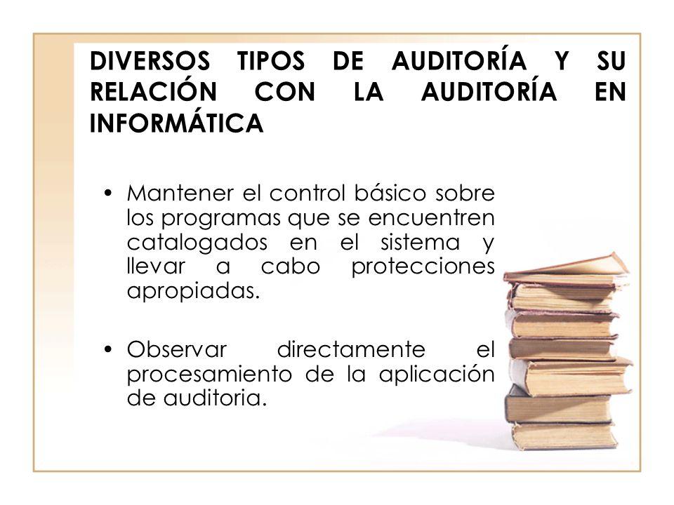 DIVERSOS TIPOS DE AUDITORÍA Y SU RELACIÓN CON LA AUDITORÍA EN INFORMÁTICA Mantener el control básico sobre los programas que se encuentren catalogados