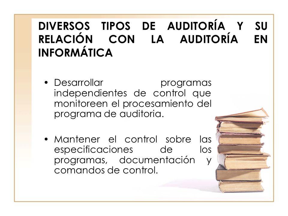 DIVERSOS TIPOS DE AUDITORÍA Y SU RELACIÓN CON LA AUDITORÍA EN INFORMÁTICA Desarrollar programas independientes de control que monitoreen el procesamie