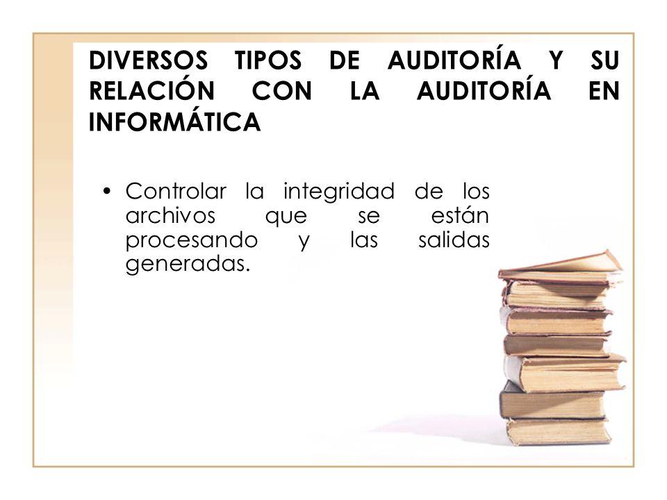 DIVERSOS TIPOS DE AUDITORÍA Y SU RELACIÓN CON LA AUDITORÍA EN INFORMÁTICA Controlar la integridad de los archivos que se están procesando y las salida