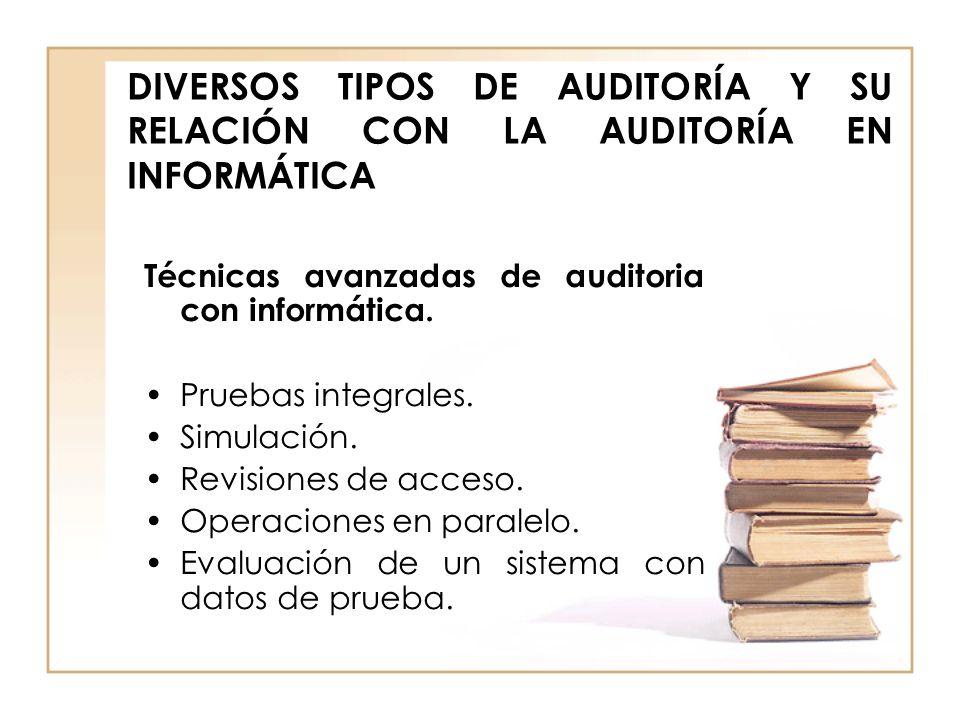 DIVERSOS TIPOS DE AUDITORÍA Y SU RELACIÓN CON LA AUDITORÍA EN INFORMÁTICA Técnicas avanzadas de auditoria con informática. Pruebas integrales. Simulac