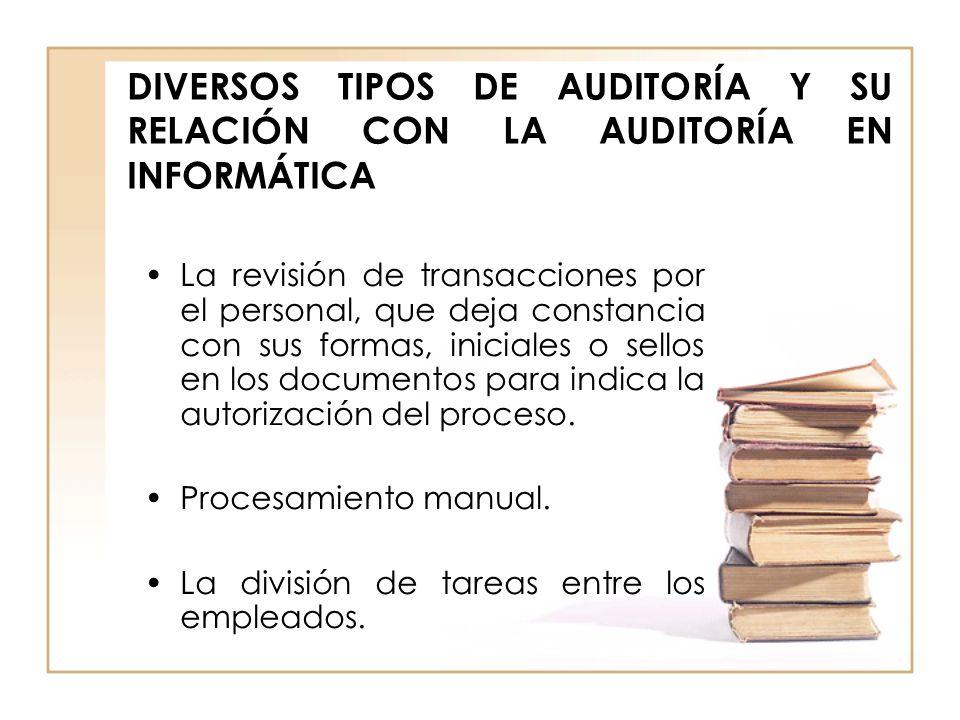DIVERSOS TIPOS DE AUDITORÍA Y SU RELACIÓN CON LA AUDITORÍA EN INFORMÁTICA La revisión de transacciones por el personal, que deja constancia con sus fo