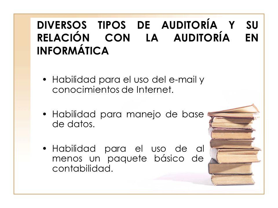DIVERSOS TIPOS DE AUDITORÍA Y SU RELACIÓN CON LA AUDITORÍA EN INFORMÁTICA Habilidad para el uso del e-mail y conocimientos de Internet. Habilidad para