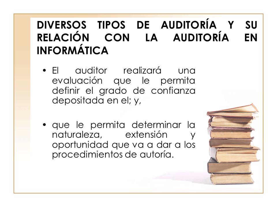 DIVERSOS TIPOS DE AUDITORÍA Y SU RELACIÓN CON LA AUDITORÍA EN INFORMÁTICA El auditor realizará una evaluación que le permita definir el grado de confi