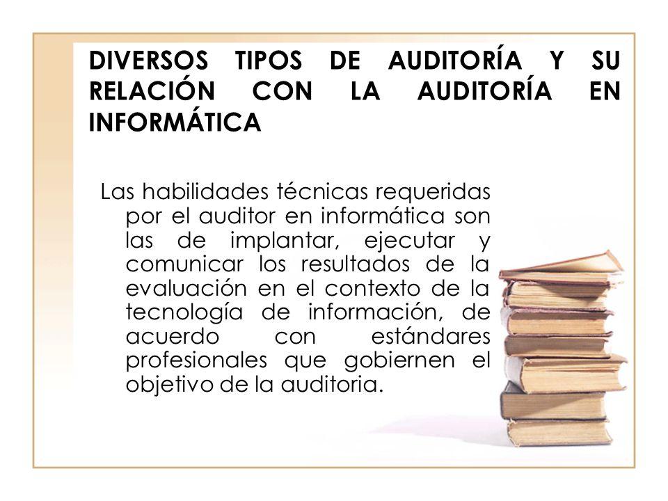 DIVERSOS TIPOS DE AUDITORÍA Y SU RELACIÓN CON LA AUDITORÍA EN INFORMÁTICA Las habilidades técnicas requeridas por el auditor en informática son las de
