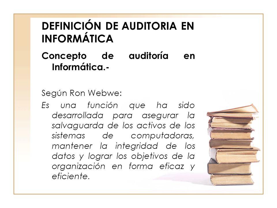 DEFINICIÓN DE AUDITORIA EN INFORMÁTICA Concepto de auditoría en Informática.- Según Ron Webwe: Es una función que ha sido desarrollada para asegurar l