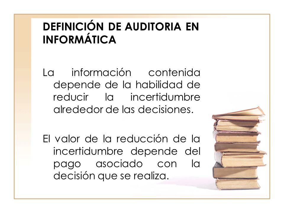 DEFINICIÓN DE AUDITORIA EN INFORMÁTICA La información contenida depende de la habilidad de reducir la incertidumbre alrededor de las decisiones. El va