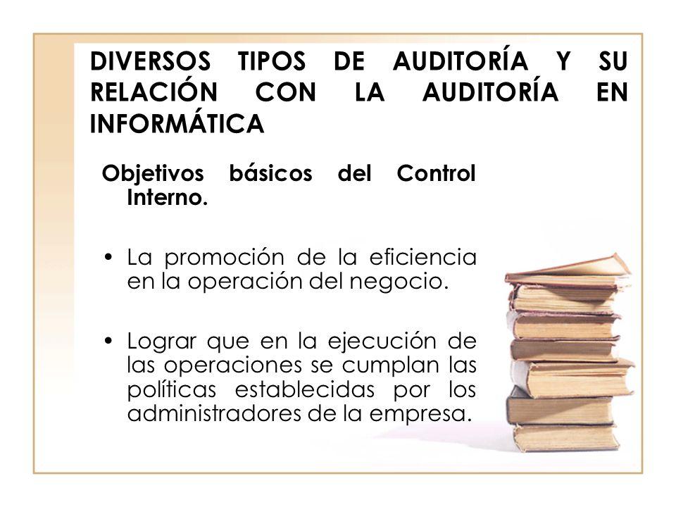 DIVERSOS TIPOS DE AUDITORÍA Y SU RELACIÓN CON LA AUDITORÍA EN INFORMÁTICA Objetivos básicos del Control Interno. La promoción de la eficiencia en la o
