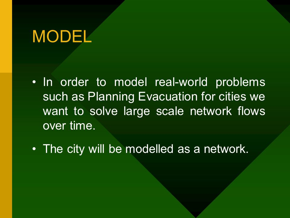 MODEL In order to model real-world problems such as Planning Evacuation for cities we want to solve large scale network flows over time.