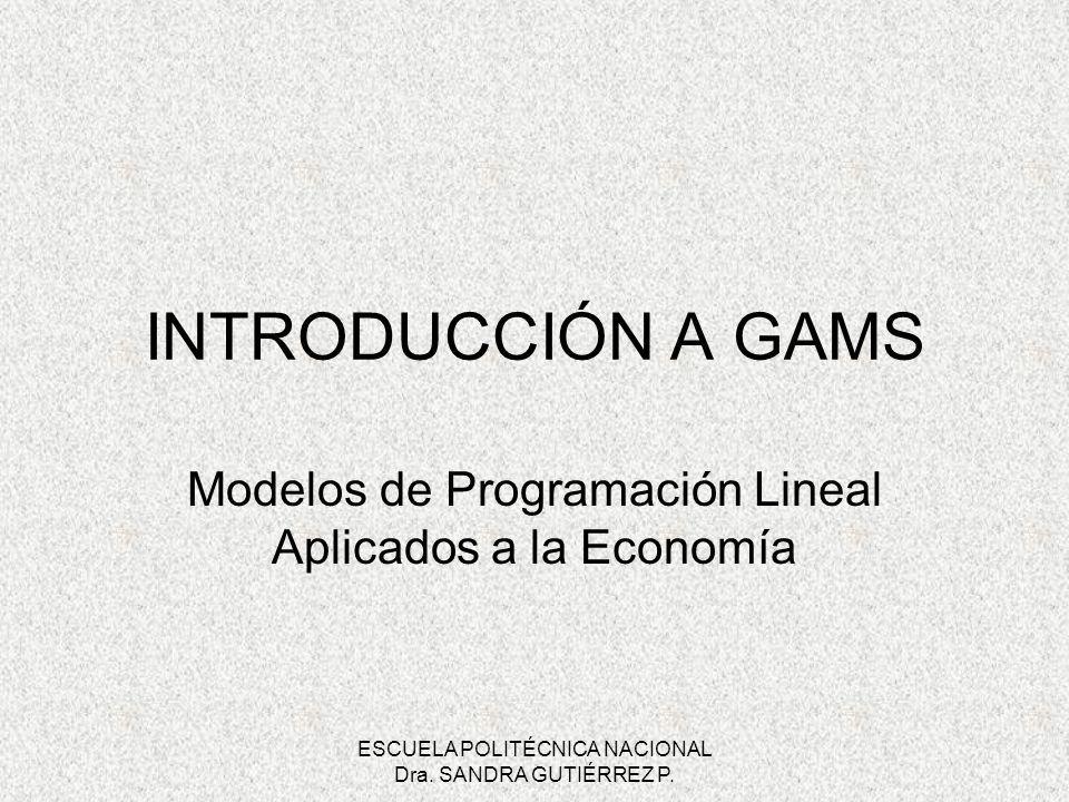 ESCUELA POLITÉCNICA NACIONAL Dra. SANDRA GUTIÉRREZ P. INTRODUCCIÓN A GAMS Modelos de Programación Lineal Aplicados a la Economía