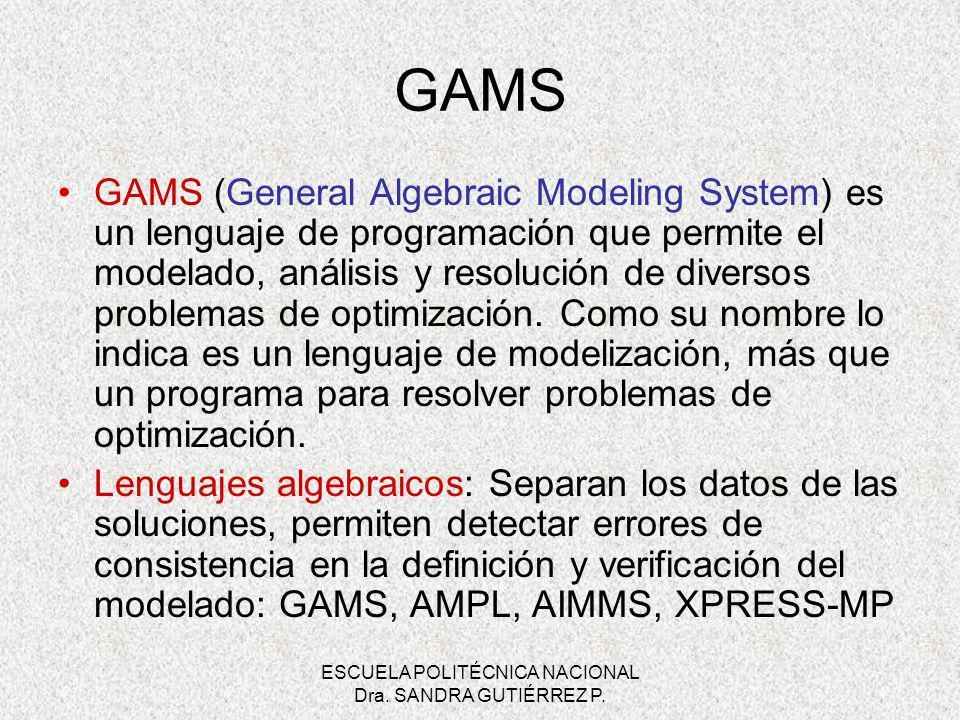 ESCUELA POLITÉCNICA NACIONAL Dra. SANDRA GUTIÉRREZ P. GAMS GAMS (General Algebraic Modeling System) es un lenguaje de programación que permite el mode
