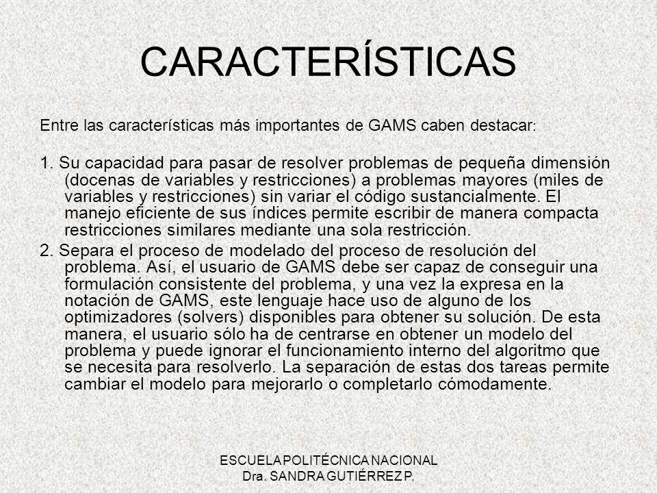ESCUELA POLITÉCNICA NACIONAL Dra. SANDRA GUTIÉRREZ P. CARACTERÍSTICAS Entre las características más importantes de GAMS caben destacar : 1. Su capacid
