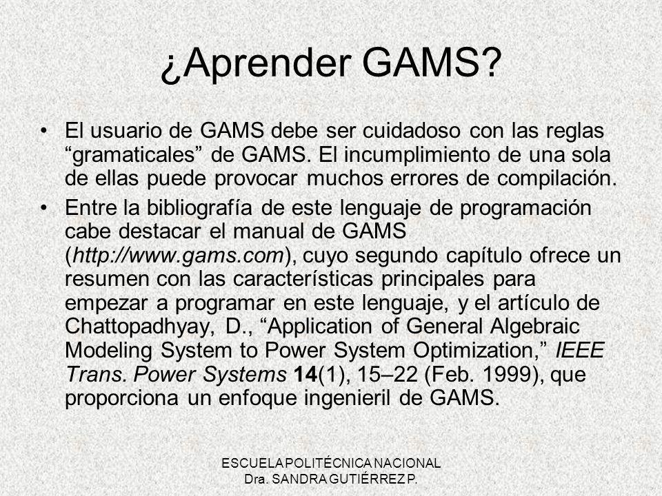 ESCUELA POLITÉCNICA NACIONAL Dra. SANDRA GUTIÉRREZ P. ¿Aprender GAMS? El usuario de GAMS debe ser cuidadoso con las reglas gramaticales de GAMS. El in
