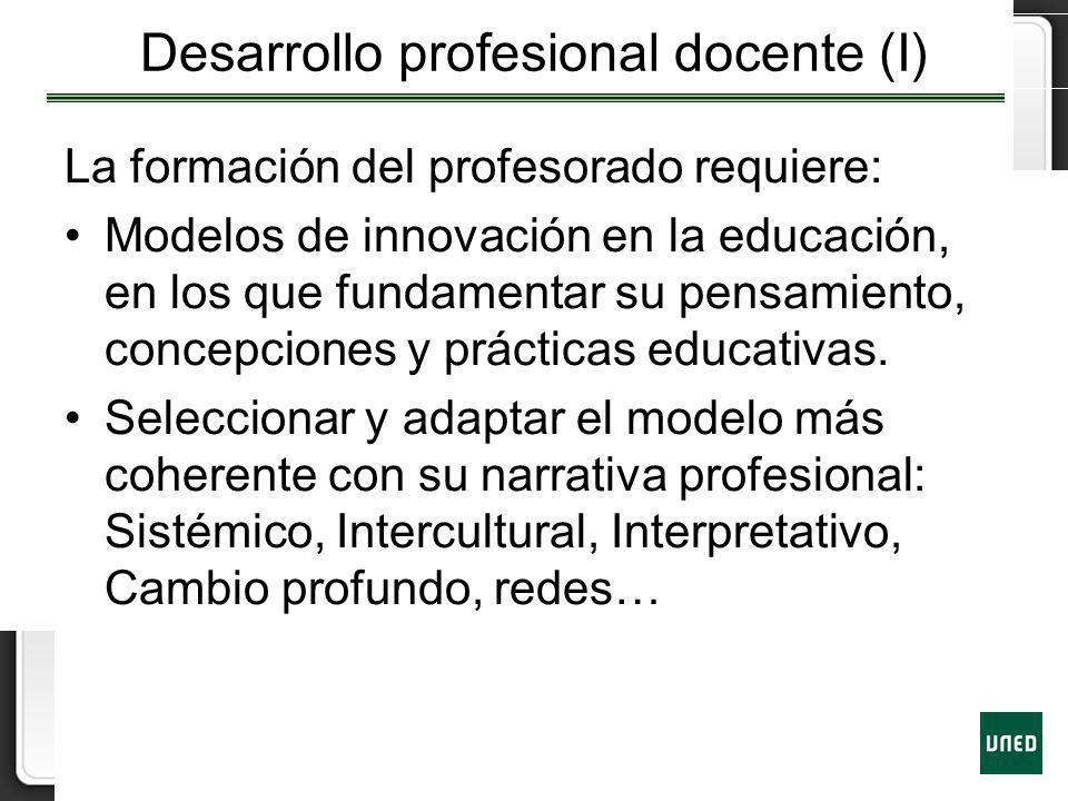 Desarrollo profesional docente (I) La formación del profesorado requiere: Modelos de innovación en la educación, en los que fundamentar su pensamiento