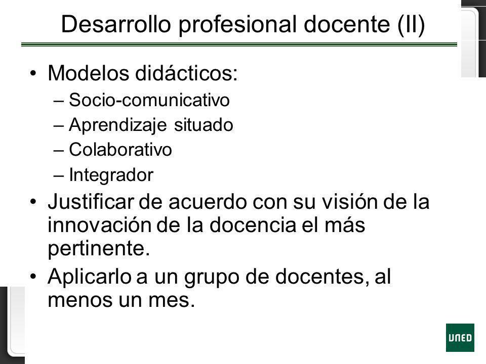 Desarrollo profesional docente (II) Modelos didácticos: –Socio-comunicativo –Aprendizaje situado –Colaborativo –Integrador Justificar de acuerdo con s